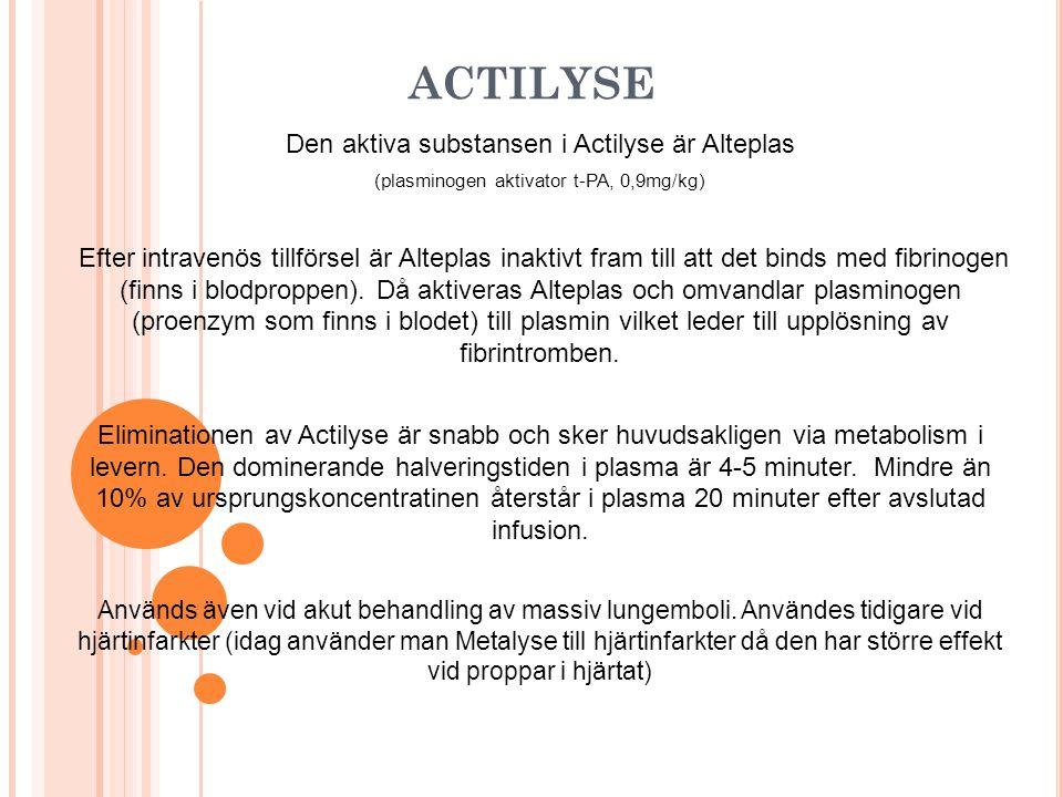 ACTILYSE Den aktiva substansen i Actilyse är Alteplas (plasminogen aktivator t-PA, 0,9mg/kg) Efter intravenös tillförsel är Alteplas inaktivt fram till att det binds med fibrinogen (finns i blodproppen).