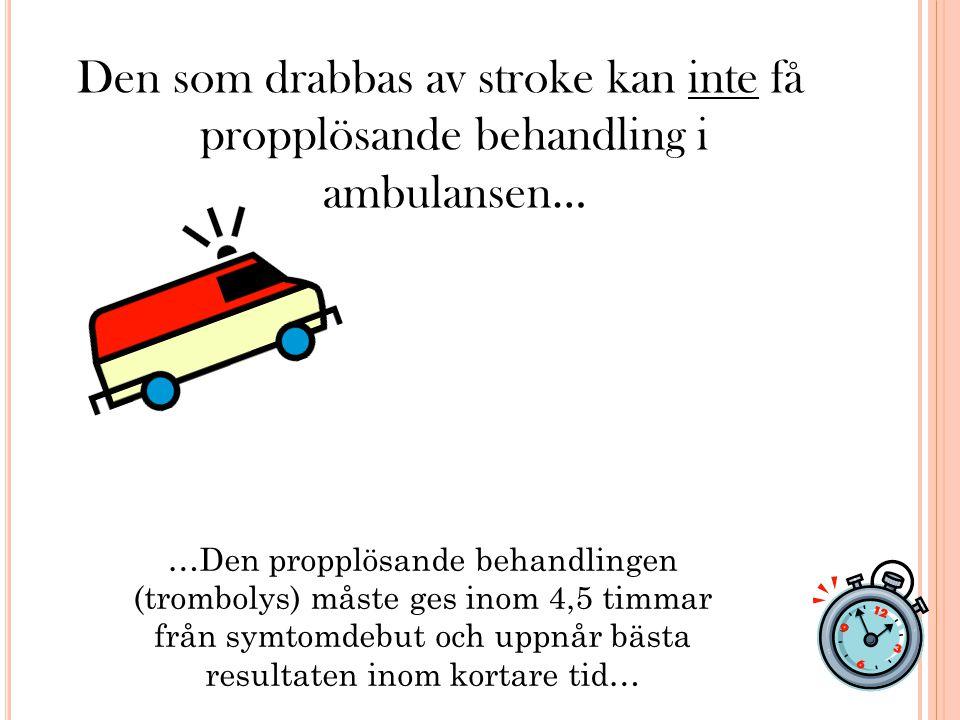 Den som drabbas av stroke kan inte få propplösande behandling i ambulansen… …Den propplösande behandlingen (trombolys) måste ges inom 4,5 timmar från symtomdebut och uppnår bästa resultaten inom kortare tid…