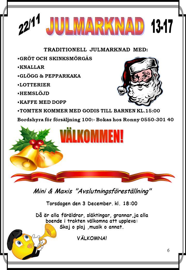 6 TRADITIONELL JULMARKNAD MED: GRÖT OCH SKINKSMÖRGÅS KNALLAR GLÖGG & PEPPARKAKA LOTTERIER HEMSLÖJD KAFFE MED DOPP TOMTEN KOMMER MED GODIS TILL BARNEN KL.15:00 Bordshyra för försäljning 100:- Bokas hos Ronny 0550-301 40 Mini & Maxis Avslutningsföreställning Torsdagen den 3 December.