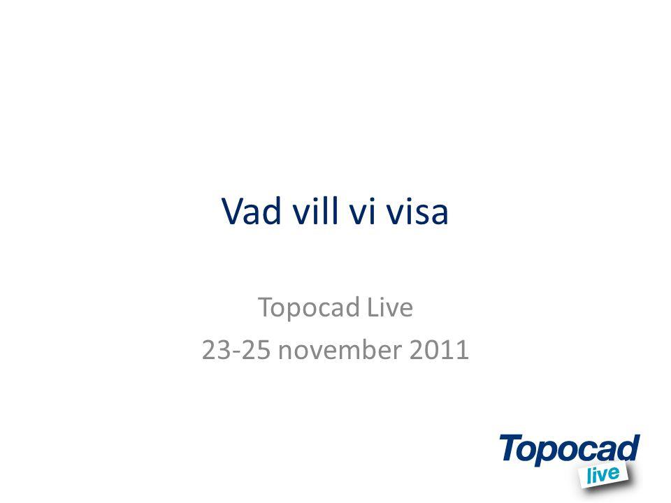 Vad vill vi visa Topocad Live 23-25 november 2011