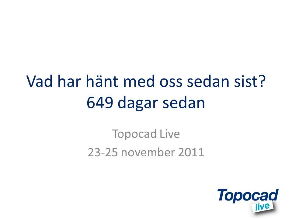 Vad har hänt med oss sedan sist? 649 dagar sedan Topocad Live 23-25 november 2011