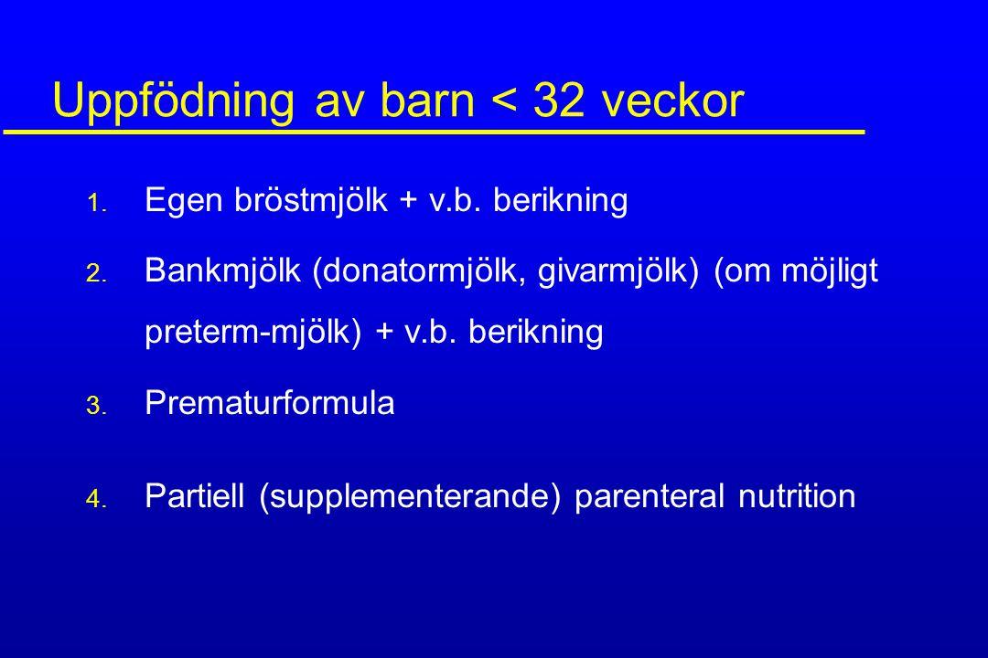 Uppfödning av barn < 32 veckor 1. Egen bröstmjölk + v.b. berikning 2. Bankmjölk (donatormjölk, givarmjölk) (om möjligt preterm-mjölk) + v.b. berikning