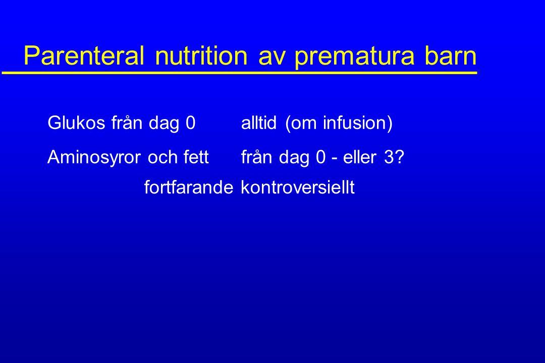 Parenteral nutrition av prematura barn Glukos från dag 0 alltid (om infusion) Aminosyror och fettfrån dag 0 - eller 3? fortfarande kontroversiellt