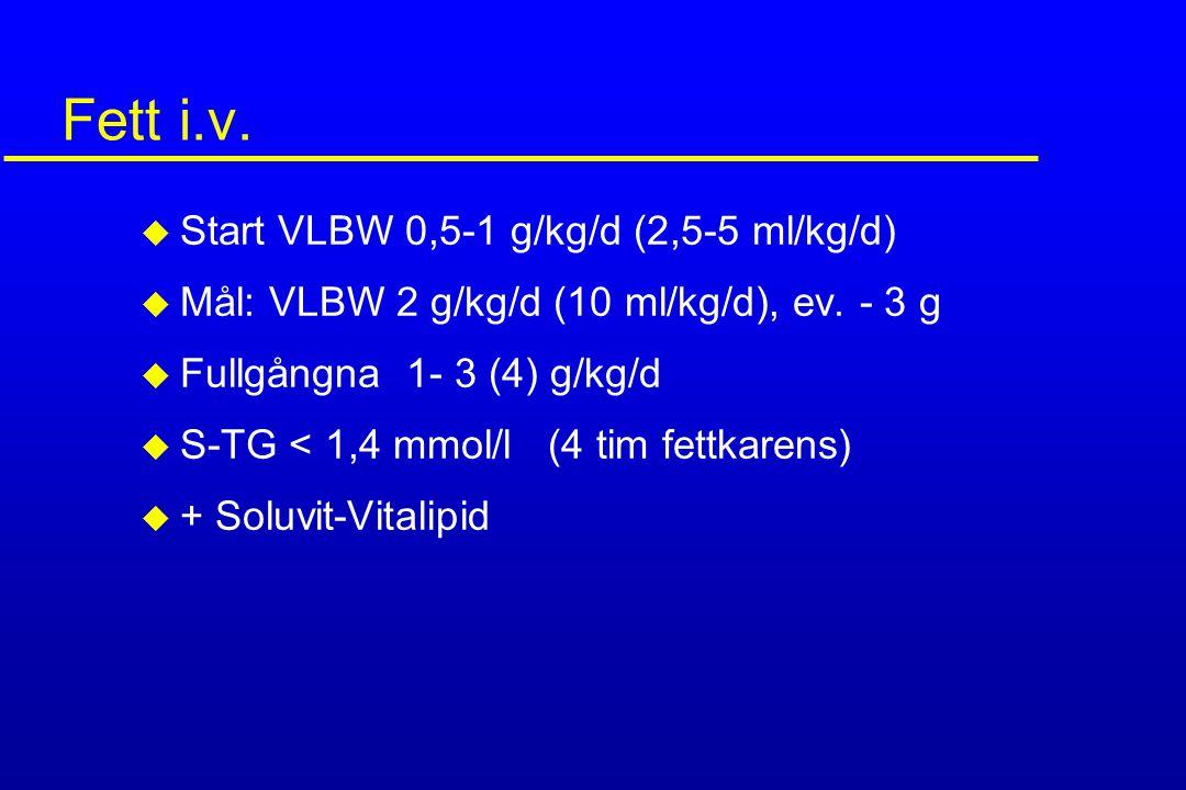 Fett i.v. u Start VLBW 0,5-1 g/kg/d (2,5-5 ml/kg/d) u Mål: VLBW 2 g/kg/d (10 ml/kg/d), ev. - 3 g u Fullgångna 1- 3 (4) g/kg/d u S-TG < 1,4 mmol/l (4 t