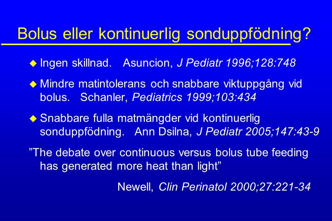 Bolus eller kontinuerlig sonduppfödning? u Ingen skillnad. Asuncion, J Pediatr 1996;128:748 u Mindre matintolerans och snabbare viktuppgång vid bolus.