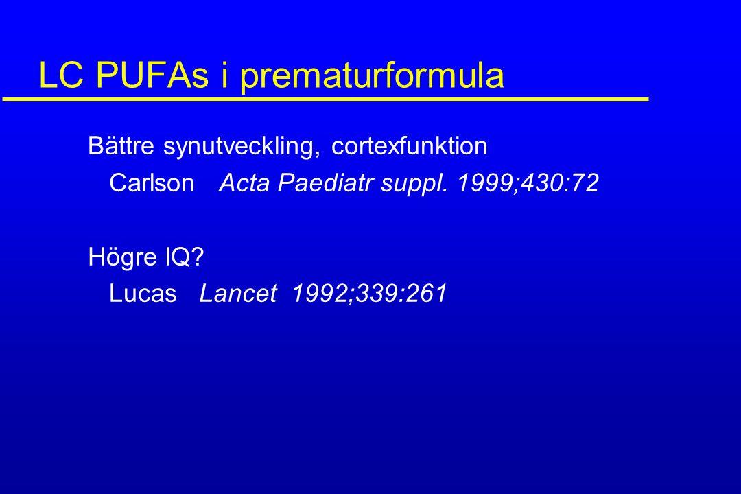 LC PUFAs i prematurformula Bättre synutveckling, cortexfunktion Carlson Acta Paediatr suppl. 1999;430:72 Högre IQ? Lucas Lancet 1992;339:261