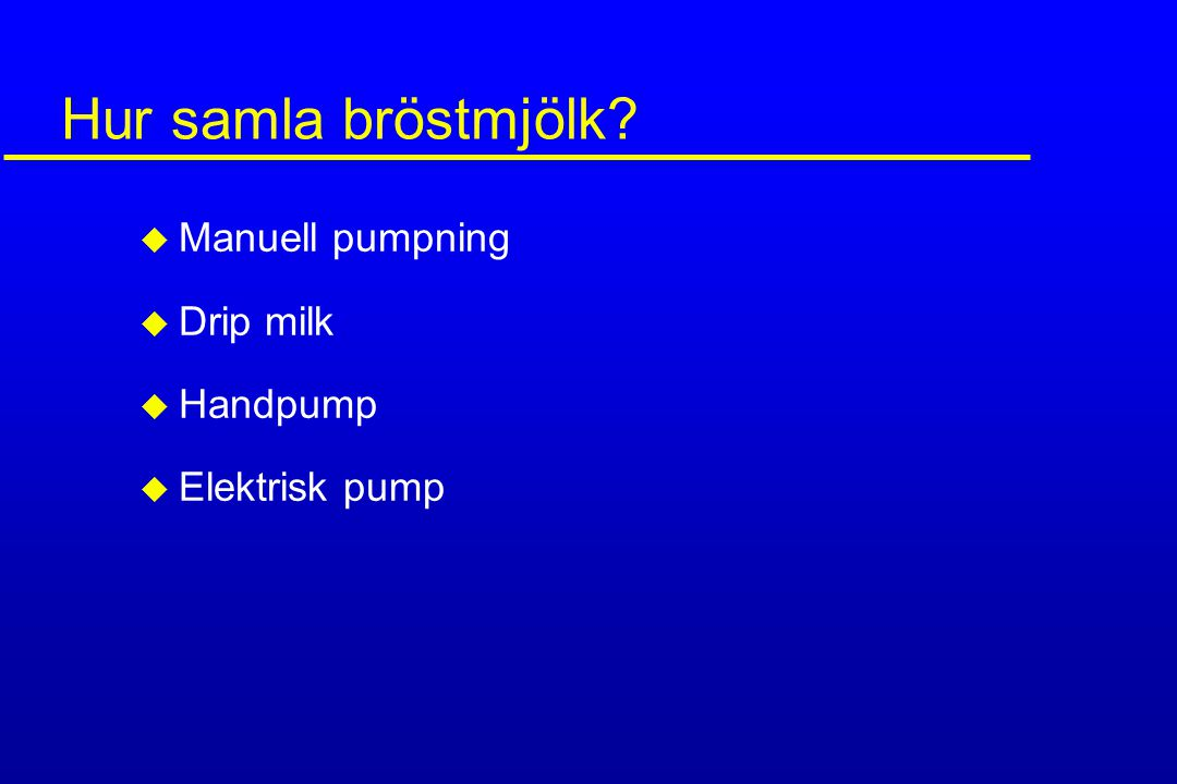 Hur samla bröstmjölk? u Manuell pumpning u Drip milk u Handpump u Elektrisk pump