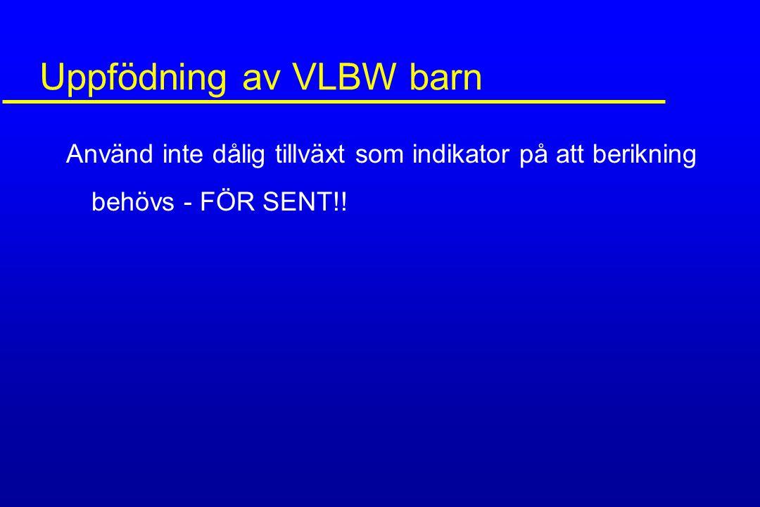 Uppfödning av VLBW barn Använd inte dålig tillväxt som indikator på att berikning behövs - FÖR SENT!!