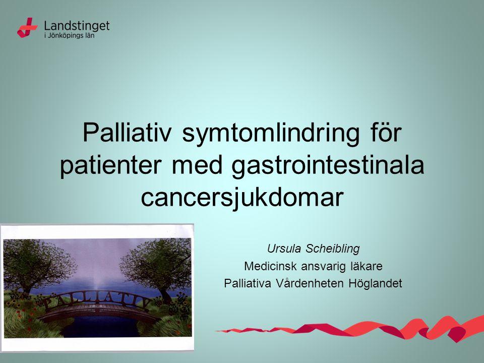 Palliativ symtomlindring för patienter med gastrointestinala cancersjukdomar Ursula Scheibling Medicinsk ansvarig läkare Palliativa Vårdenheten Höglandet