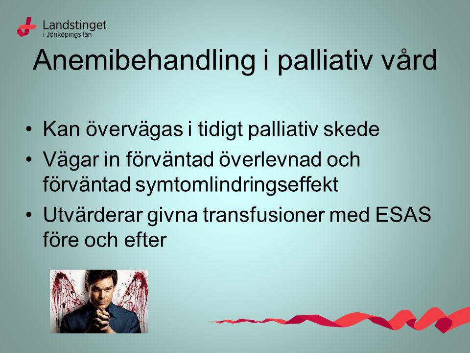 Anemibehandling i palliativ vård Kan övervägas i tidigt palliativ skede Vägar in förväntad överlevnad och förväntad symtomlindringseffekt Utvärderar givna transfusioner med ESAS före och efter