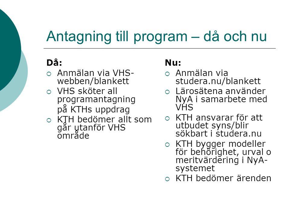 Antagning till program – då och nu Då:  Anmälan via VHS- webben/blankett  VHS sköter all programantagning på KTHs uppdrag  KTH bedömer allt som går utanför VHS område Nu:  Anmälan via studera.nu/blankett  Lärosätena använder NyA i samarbete med VHS  KTH ansvarar för att utbudet syns/blir sökbart i studera.nu  KTH bygger modeller för behörighet, urval o meritvärdering i NyA- systemet  KTH bedömer ärenden