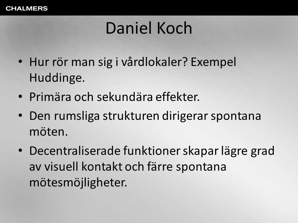 Daniel Koch Hur rör man sig i vårdlokaler? Exempel Huddinge. Primära och sekundära effekter. Den rumsliga strukturen dirigerar spontana möten. Decentr