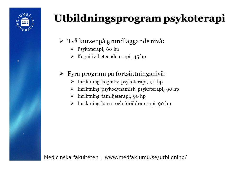 Utbildningsprogram psykoterapi  Två kurser på grundläggande nivå:  Psykoterapi, 60 hp  Kognitiv beteendeterapi, 45 hp  Fyra program på fortsättningsnivå:  Inriktning kognitiv psykoterapi, 90 hp  Inriktning psykodynamisk psykoterapi, 90 hp  Inriktning familjeterapi, 90 hp  Inriktning barn- och föräldraterapi, 90 hp Medicinska fakulteten | www.medfak.umu.se/utbildning/