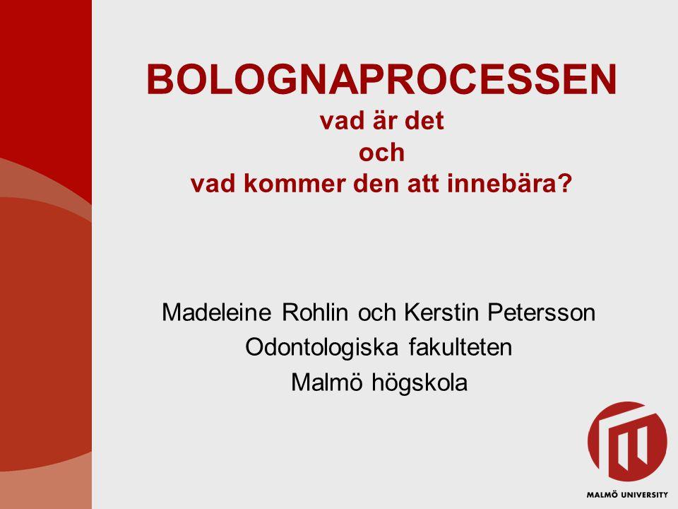 BOLOGNAPROCESSEN vad är det och vad kommer den att innebära? Madeleine Rohlin och Kerstin Petersson Odontologiska fakulteten Malmö högskola