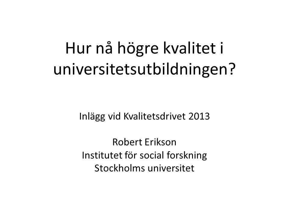 Hur nå högre kvalitet i universitetsutbildningen? Inlägg vid Kvalitetsdrivet 2013 Robert Erikson Institutet för social forskning Stockholms universite