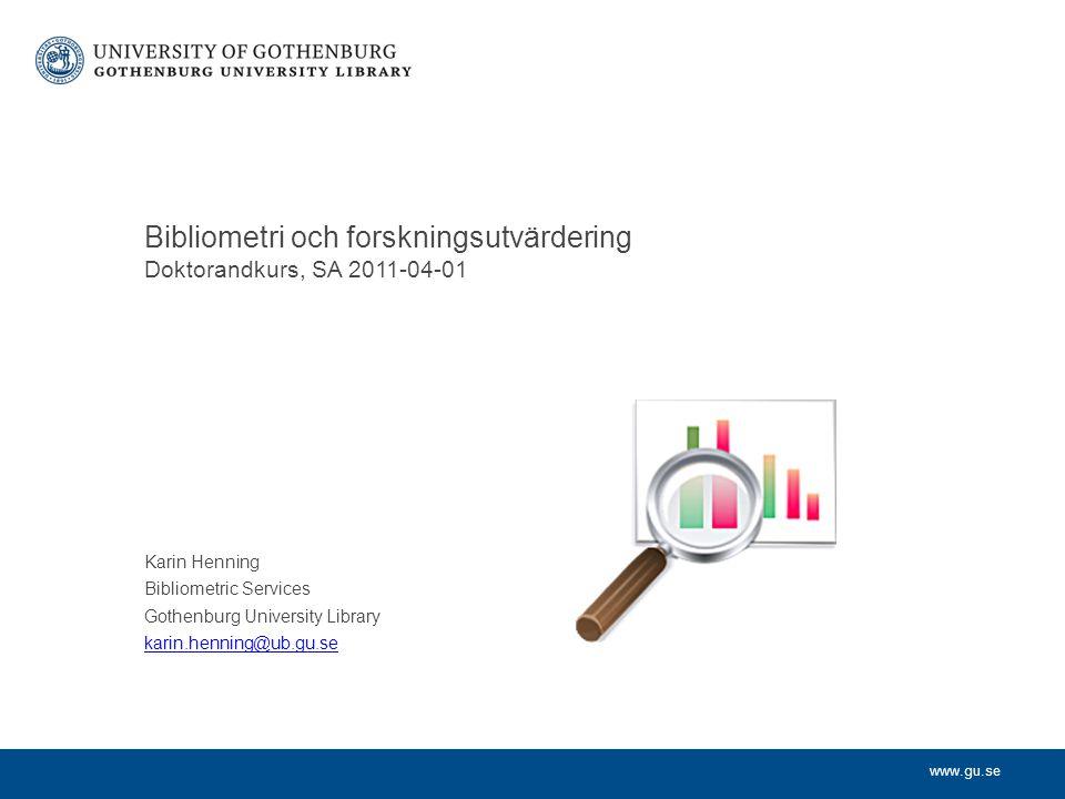 www.gu.se Karin Henning Bibliometric Services Gothenburg University Library karin.henning@ub.gu.se Bibliometri och forskningsutvärdering Doktorandkurs