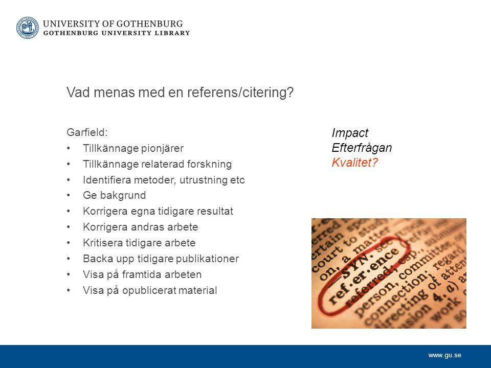 www.gu.se Vad menas med en referens/citering? Garfield: Tillkännage pionjärer Tillkännage relaterad forskning Identifiera metoder, utrustning etc Ge b