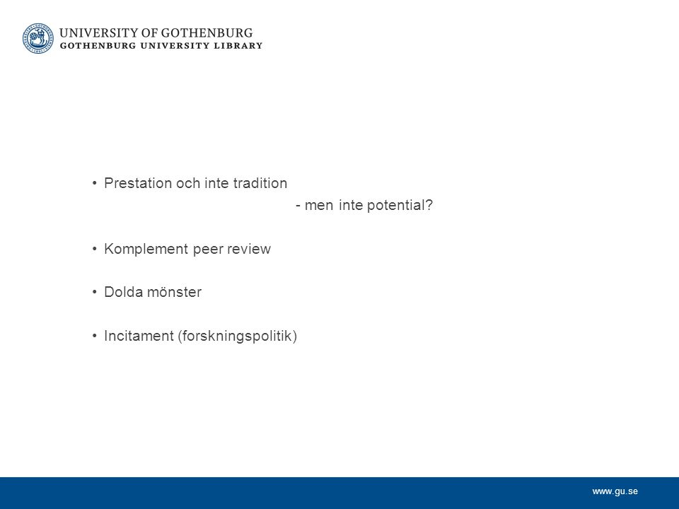 www.gu.se Prestation och inte tradition - men inte potential? Komplement peer review Dolda mönster Incitament (forskningspolitik)