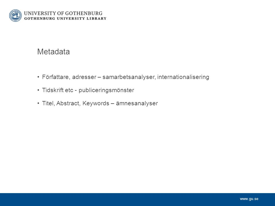 www.gu.se Metadata Författare, adresser – samarbetsanalyser, internationalisering Tidskrift etc - publiceringsmönster Titel, Abstract, Keywords – ämnesanalyser