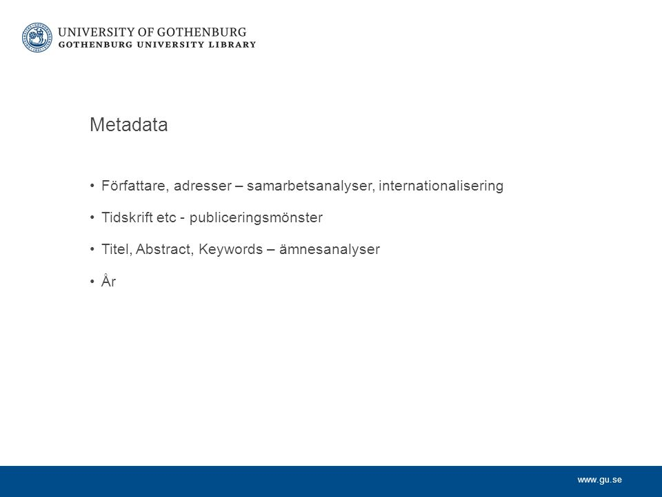 www.gu.se Metadata Författare, adresser – samarbetsanalyser, internationalisering Tidskrift etc - publiceringsmönster Titel, Abstract, Keywords – ämnesanalyser År