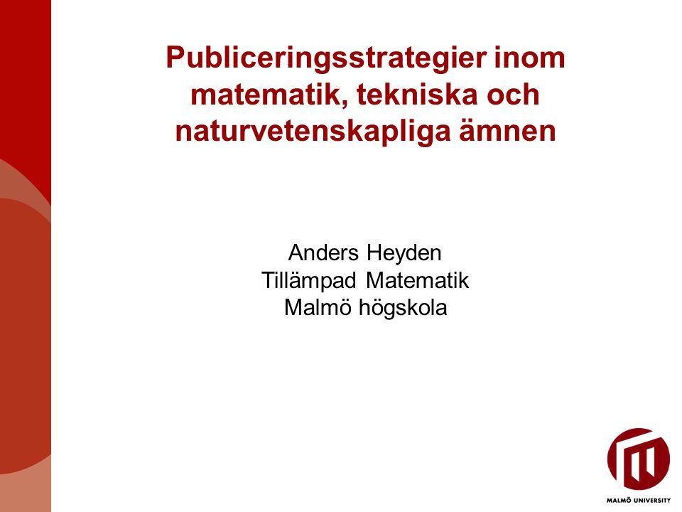 Publiceringsstrategier inom matematik, tekniska och naturvetenskapliga ämnen Anders Heyden Tillämpad Matematik Malmö högskola