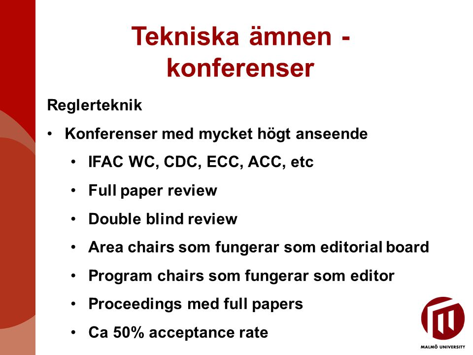 Tekniska ämnen - konferenser Reglerteknik Konferenser med mycket högt anseende IFAC WC, CDC, ECC, ACC, etc Full paper review Double blind review Area chairs som fungerar som editorial board Program chairs som fungerar som editor Proceedings med full papers Ca 50% acceptance rate