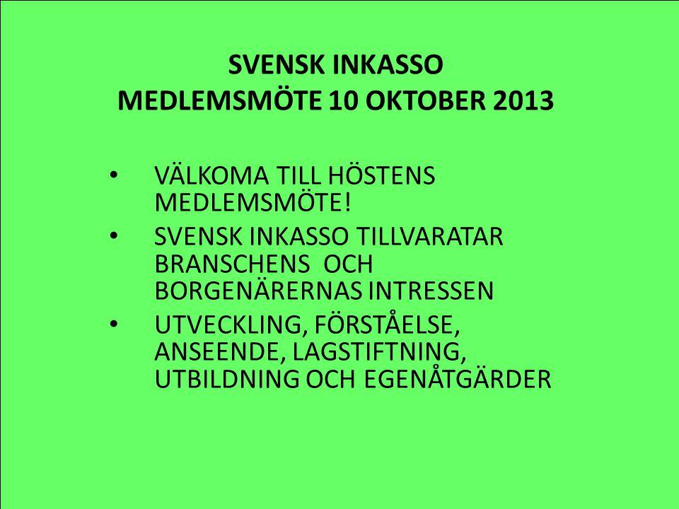 SVENSK INKASSO MEDLEMSMÖTE 10 OKTOBER 2013 VÄLKOMA TILL HÖSTENS MEDLEMSMÖTE! SVENSK INKASSO TILLVARATAR BRANSCHENS OCH BORGENÄRERNAS INTRESSEN UTVECKL