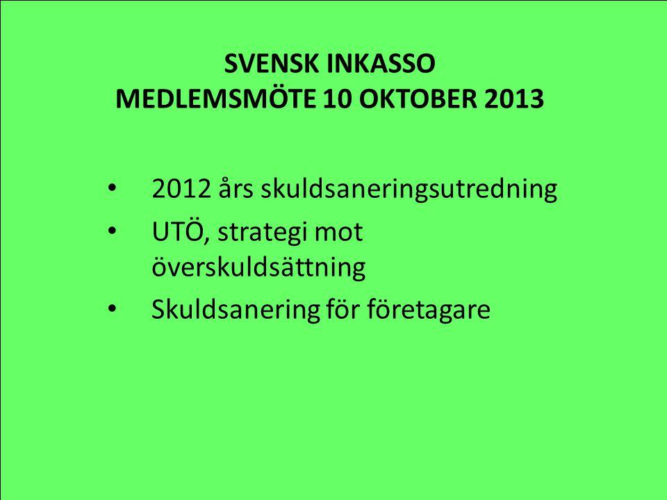 SVENSK INKASSO MEDLEMSMÖTE 10 OKTOBER 2013 2012 års skuldsaneringsutredning UTÖ, strategi mot överskuldsättning Skuldsanering för företagare