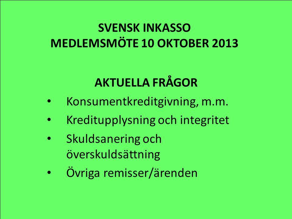 SVENSK INKASSO MEDLEMSMÖTE 10 OKTOBER 2013 AKTUELLA FRÅGOR Konsumentkreditgivning, m.m. Kreditupplysning och integritet Skuldsanering och överskuldsät
