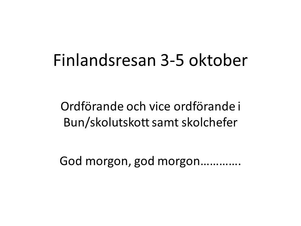 Finlandsresan 3-5 oktober Ordförande och vice ordförande i Bun/skolutskott samt skolchefer God morgon, god morgon………….