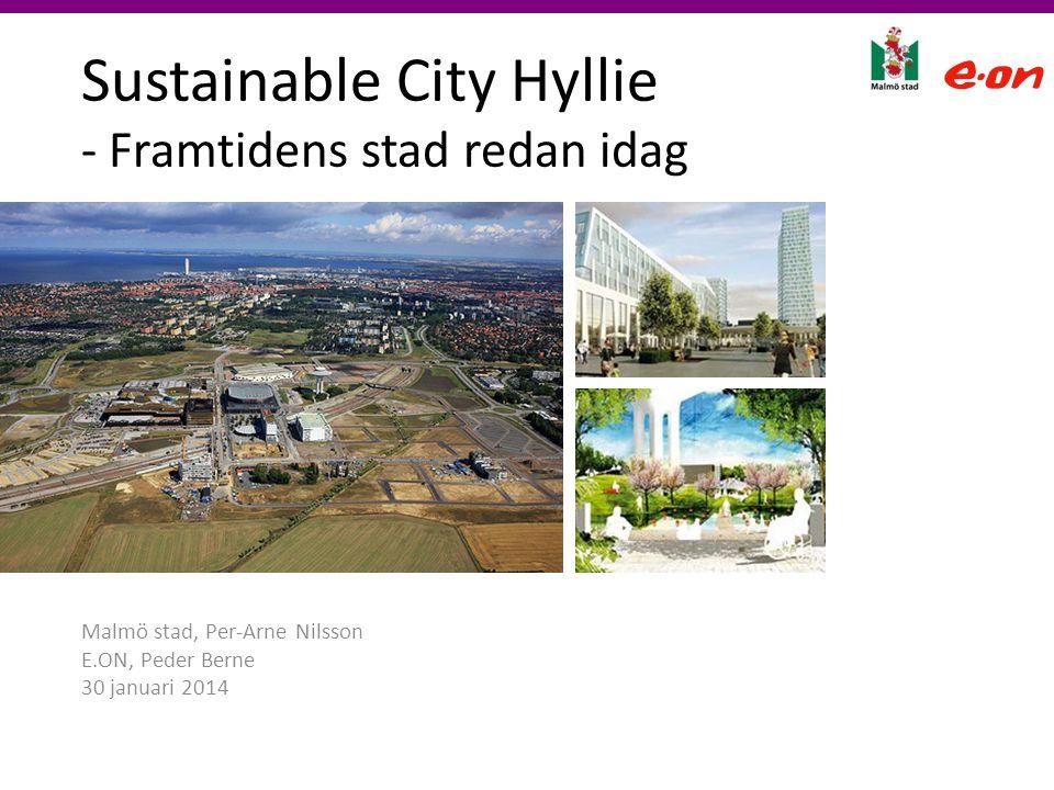 Sustainable City Hyllie - Framtidens stad redan idag Malmö stad, Per-Arne Nilsson E.ON, Peder Berne 30 januari 2014