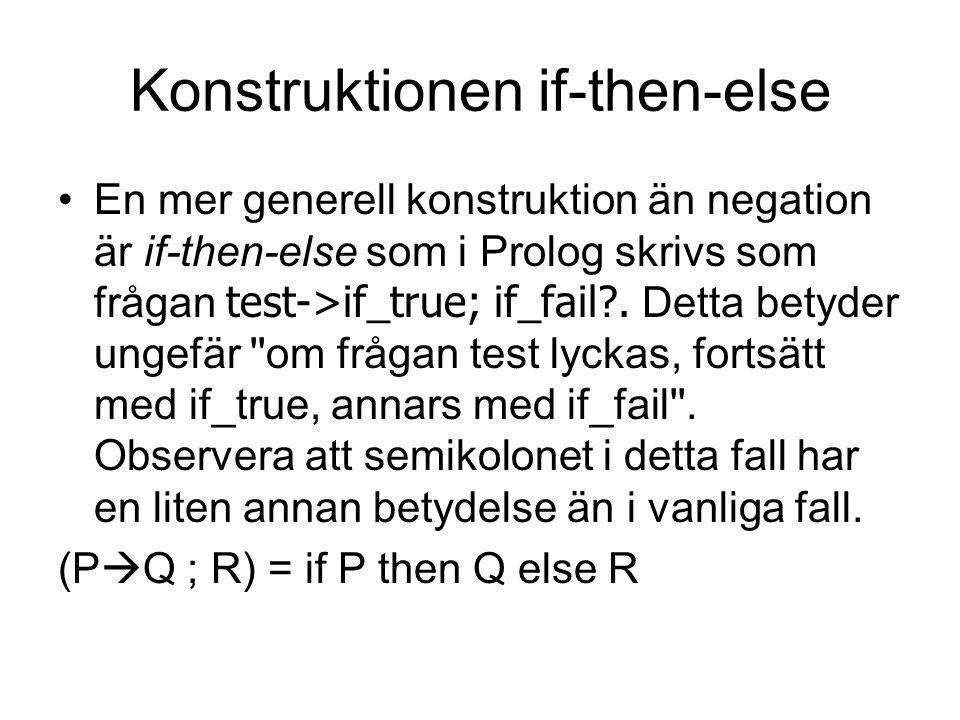 Konstruktionen if-then-else En mer generell konstruktion än negation är if-then-else som i Prolog skrivs som frågan test->if_true; if_fail?. Detta bet