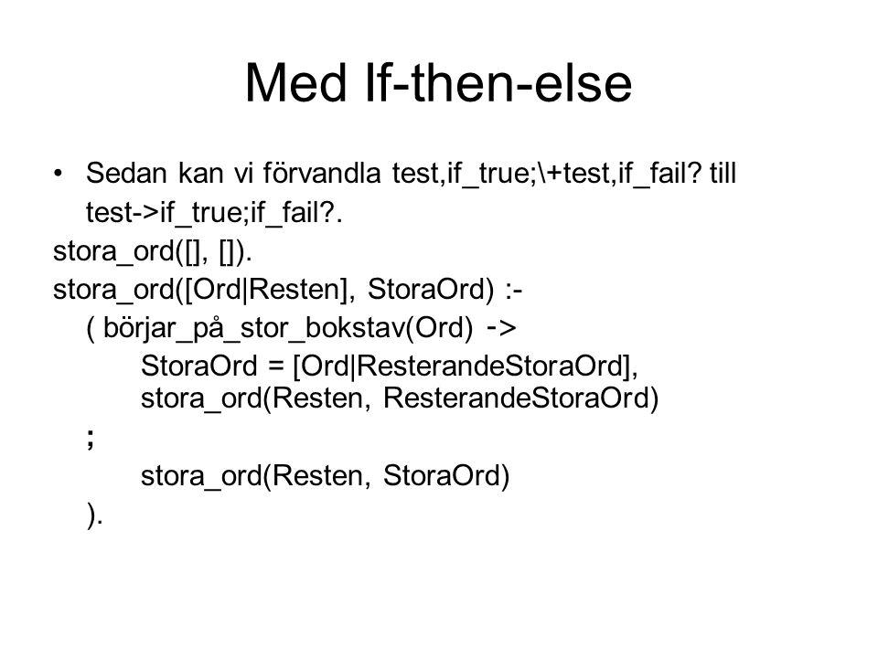 Med If-then-else Sedan kan vi förvandla test,if_true;\+test,if_fail? till test->if_true;if_fail?. stora_ord([], []). stora_ord([Ord|Resten], StoraOrd)