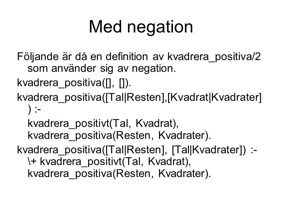 Med negation Följande är då en definition av kvadrera_positiva/2 som använder sig av negation. kvadrera_positiva([], []). kvadrera_positiva([Tal|Reste