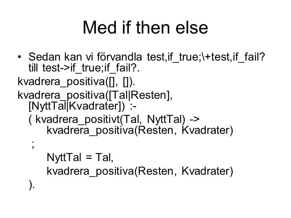 Med if then else Sedan kan vi förvandla test,if_true;\+test,if_fail? till test->if_true;if_fail?. kvadrera_positiva([], []). kvadrera_positiva([Tal|Re