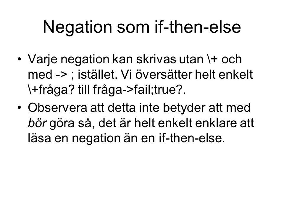 Negation som if-then-else Varje negation kan skrivas utan \+ och med -> ; istället. Vi översätter helt enkelt \+fråga? till fråga->fail;true?. Observe