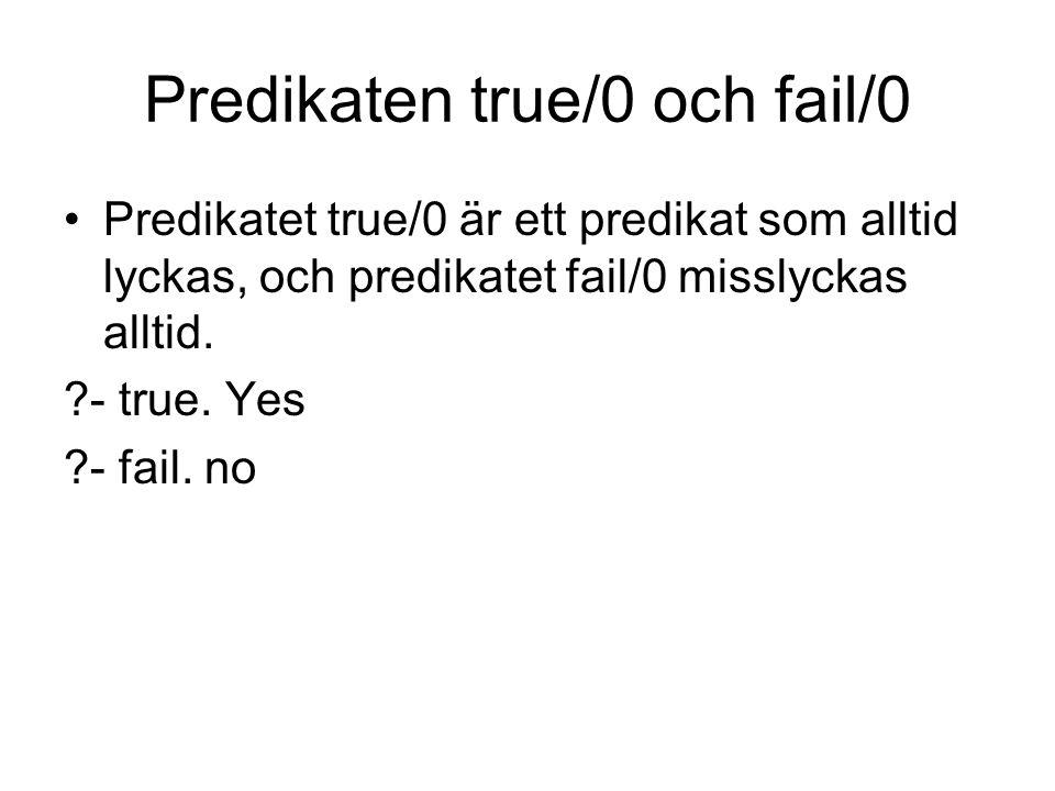 Predikaten true/0 och fail/0 Predikatet true/0 är ett predikat som alltid lyckas, och predikatet fail/0 misslyckas alltid. ?- true. Yes ?- fail. no