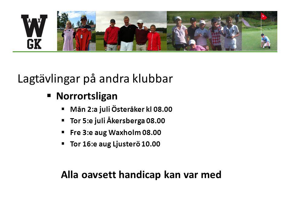 Lagtävlingar på andra klubbar  Norrortsligan  Mån 2:a juli Österåker kl 08.00  Tor 5:e juli Åkersberga 08.00  Fre 3:e aug Waxholm 08.00  Tor 16:e aug Ljusterö 10.00 Alla oavsett handicap kan var med