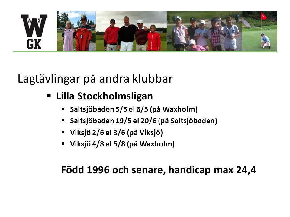 Lagtävlingar på andra klubbar  Lilla Stockholmsligan  Saltsjöbaden 5/5 el 6/5 (på Waxholm)  Saltsjöbaden 19/5 el 20/6 (på Saltsjöbaden)  Viksjö 2/6 el 3/6 (på Viksjö)  Viksjö 4/8 el 5/8 (på Waxholm) Född 1996 och senare, handicap max 24,4