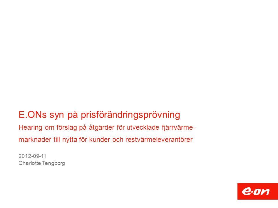 E.ONs syn på prisförändringsprövning Hearing om förslag på åtgärder för utvecklade fjärrvärme- marknader till nytta för kunder och restvärmeleverantörer 2012-09-11 Charlotte Tengborg