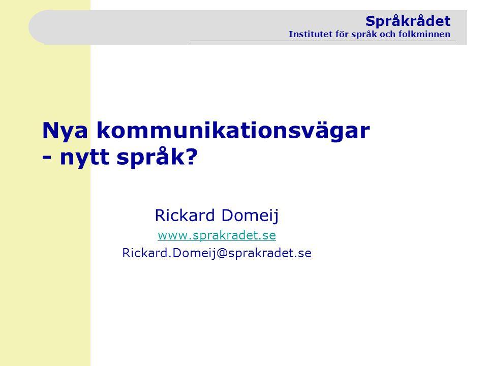 Språkrådet Institutet för språk och folkminnen Nya kommunikationsvägar - nytt språk? Rickard Domeij www.sprakradet.se Rickard.Domeij@sprakradet.se