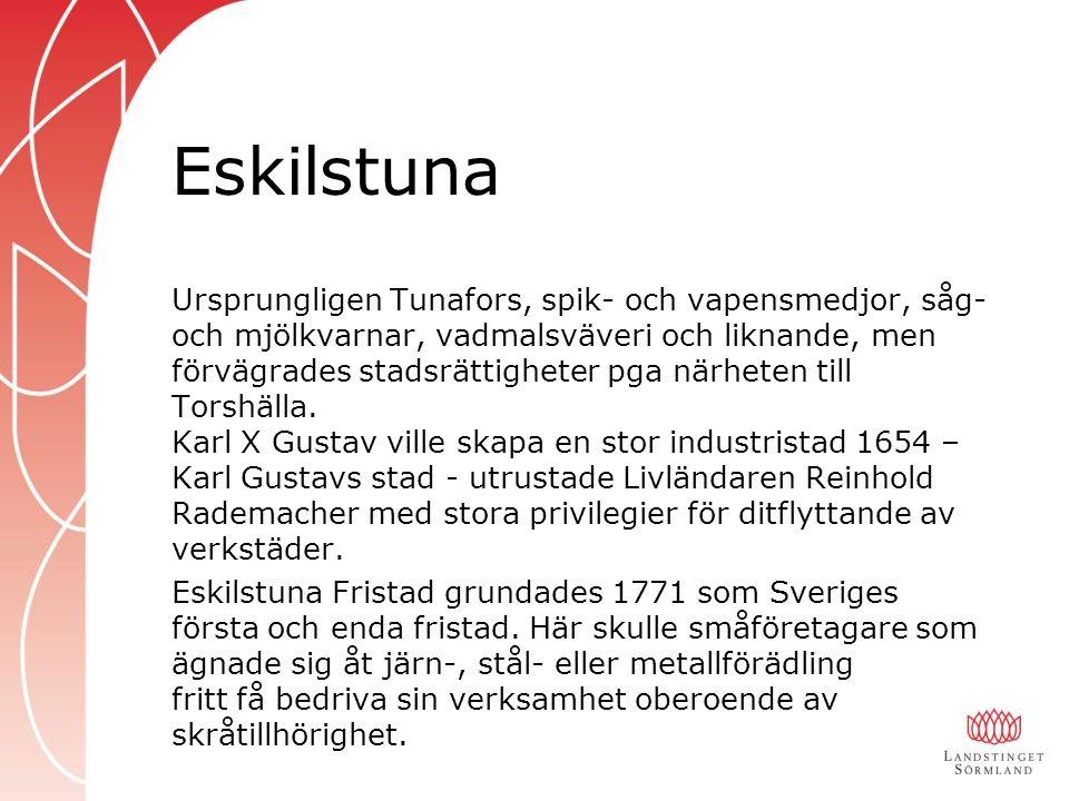 Eskilstuna Ursprungligen Tunafors, spik- och vapensmedjor, såg- och mjölkvarnar, vadmalsväveri och liknande, men förvägrades stadsrättigheter pga närheten till Torshälla.