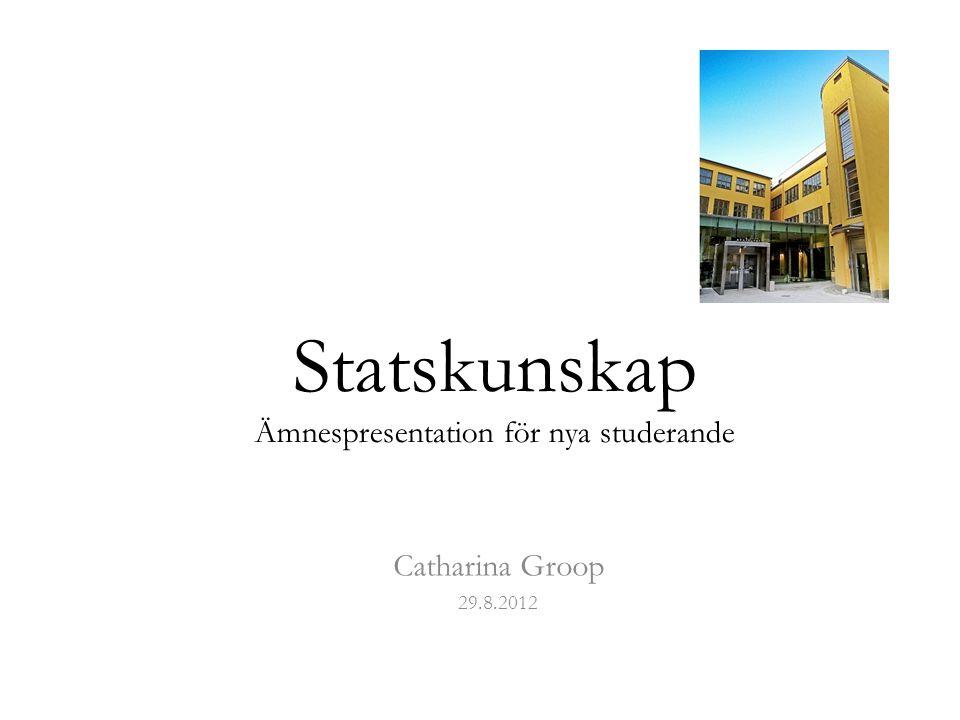 Statskunskap Ämnespresentation för nya studerande Catharina Groop 29.8.2012