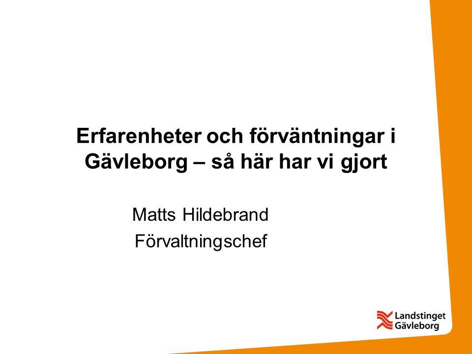Erfarenheter och förväntningar i Gävleborg – så här har vi gjort Matts Hildebrand Förvaltningschef