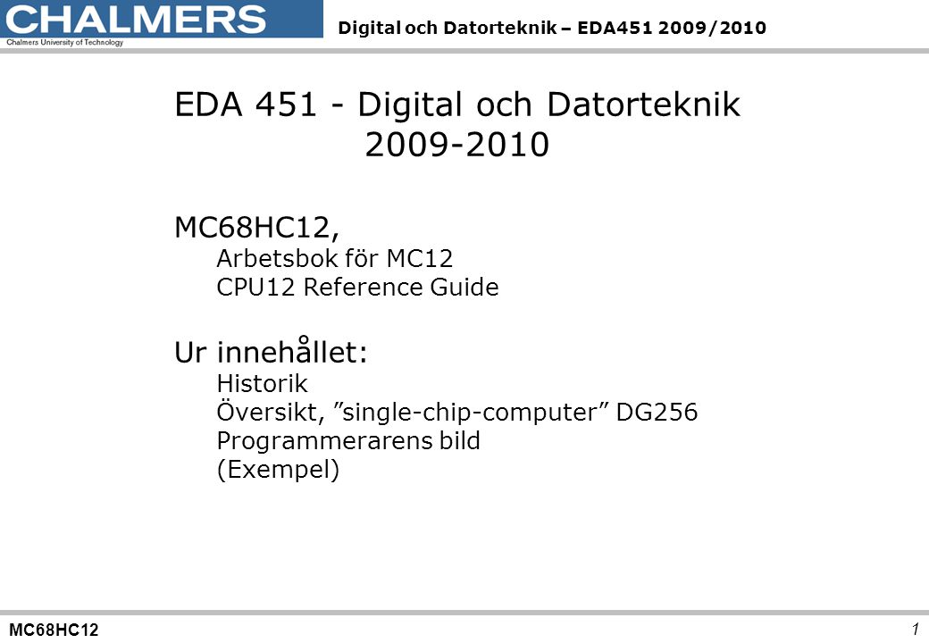 MC68HC12 Digital och Datorteknik – EDA451 2009/2010 1 EDA 451 - Digital och Datorteknik 2009-2010 MC68HC12, Arbetsbok för MC12 CPU12 Reference Guide Ur innehållet: Historik Översikt, single-chip-computer DG256 Programmerarens bild (Exempel)