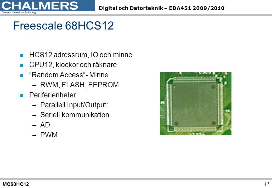 MC68HC12 Digital och Datorteknik – EDA451 2009/2010 11 Freescale 68HCS12 n HCS12 adressrum, IO och minne n CPU12, klockor och räknare n Random Access - Minne –RWM, FLASH, EEPROM n Periferienheter –Parallell Input/Output: –Seriell kommunikation –AD –PWM
