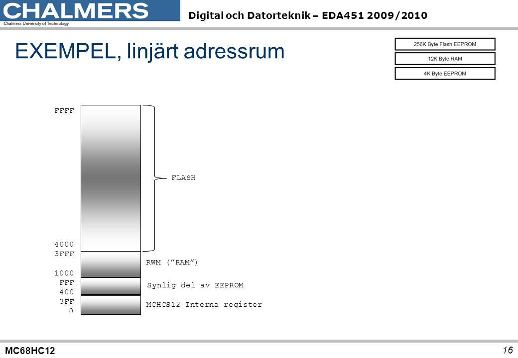 MC68HC12 Digital och Datorteknik – EDA451 2009/2010 16 FFFF 4000 3FFF 1000 FFF 400 3FF 0 FLASH RWM ( RAM ) Synlig del av EEPROM MCHCS12 Interna register EXEMPEL, linjärt adressrum