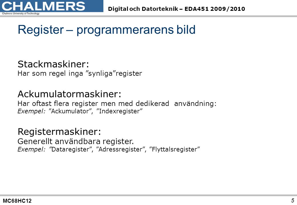 MC68HC12 Digital och Datorteknik – EDA451 2009/2010 Register – programmerarens bild 5 Stackmaskiner: Har som regel inga synliga register Ackumulatormaskiner: Har oftast flera register men med dedikerad användning: Exempel: Ackumulator , Indexregister Registermaskiner: Generellt användbara register.
