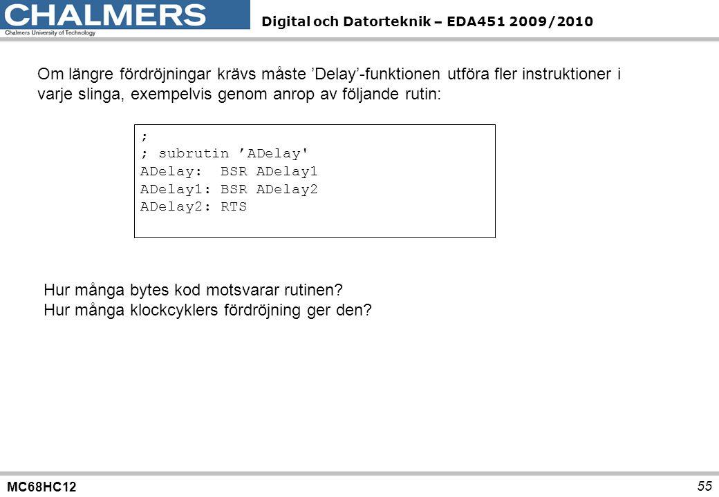 MC68HC12 Digital och Datorteknik – EDA451 2009/2010 55 Om längre fördröjningar krävs måste 'Delay'-funktionen utföra fler instruktioner i varje slinga
