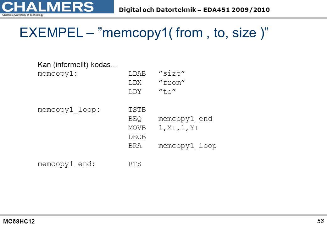 "MC68HC12 Digital och Datorteknik – EDA451 2009/2010 58 EXEMPEL – ""memcopy1( from, to, size )"" Kan (informellt) kodas... memcopy1:LDAB""size"" LDX""from"""